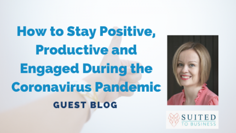 Guest Blog: How to Stay Positive, Productive and Engaged During the Coronavirus Pandemic